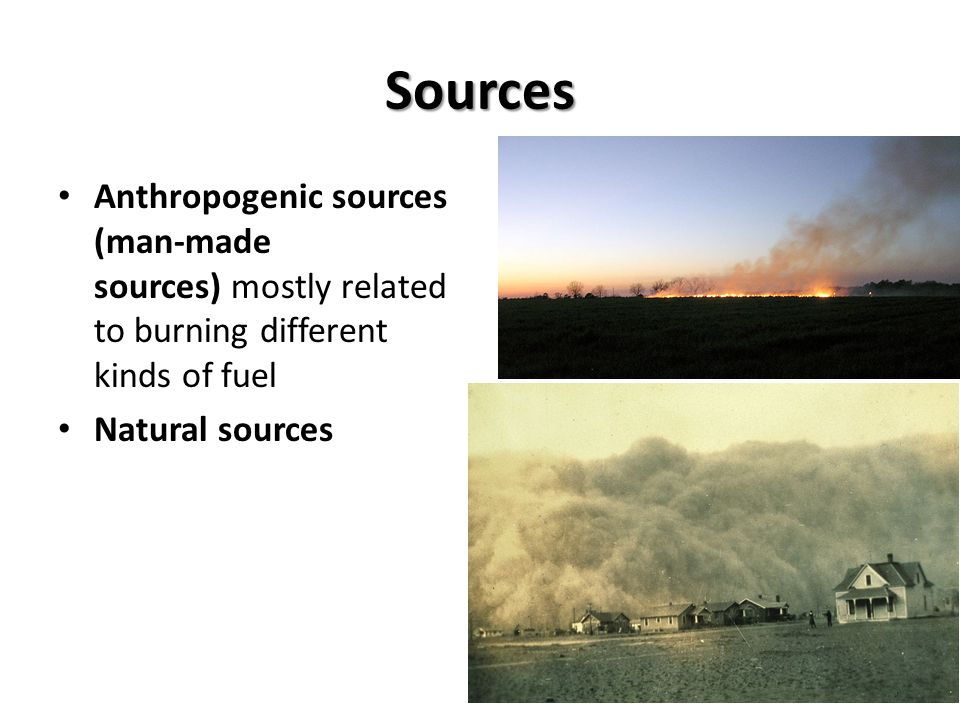 Sources Anthropogenic sources (man-made sources) mostly related to burning different kinds of fuel.
