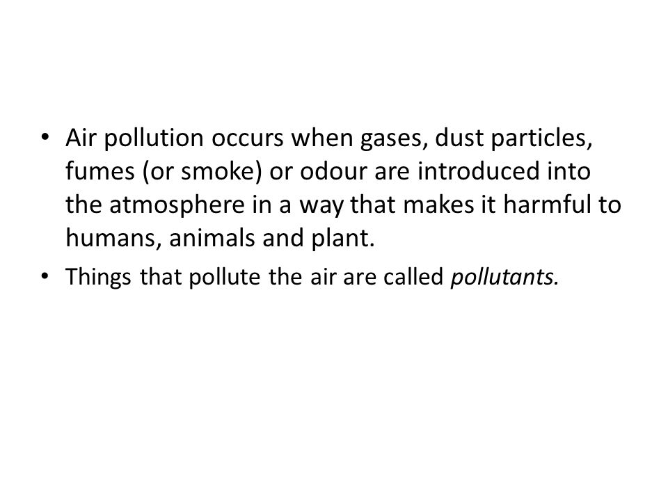 Air pollution occurs when gases, dust particles, fumes (or smoke) or odour are introduced into the atmosphere in a way that makes it harmful to humans, animals and plant.