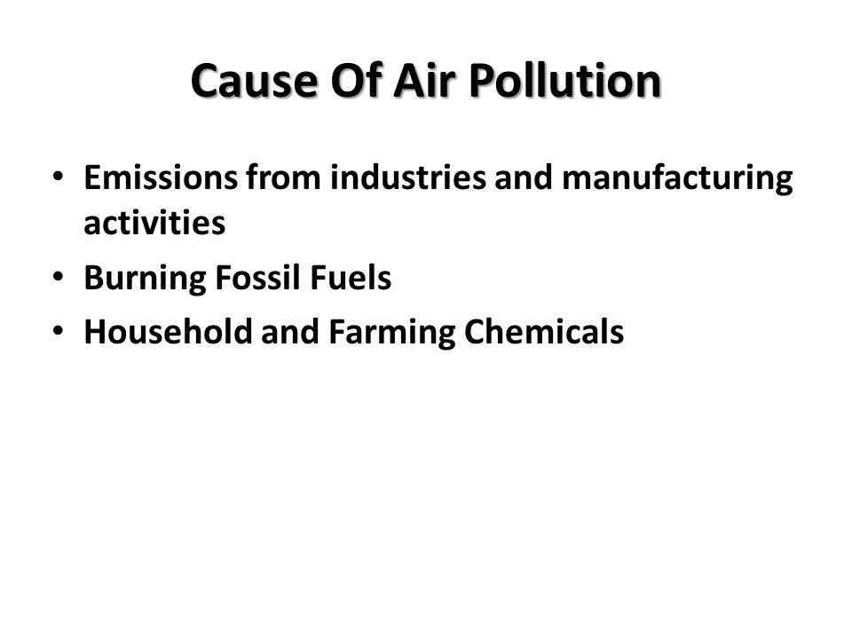 Cause Of Air Pollution Emissions from industries and manufacturing activities. Burning Fossil Fuels.