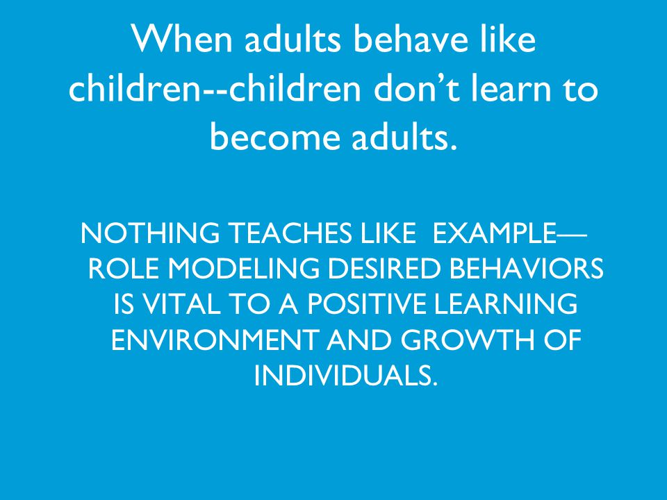When adults behave like children--children don't learn to become adults.