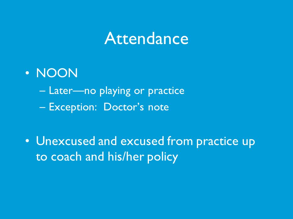 Attendance NOON. Later—no playing or practice. Exception: Doctor's note.