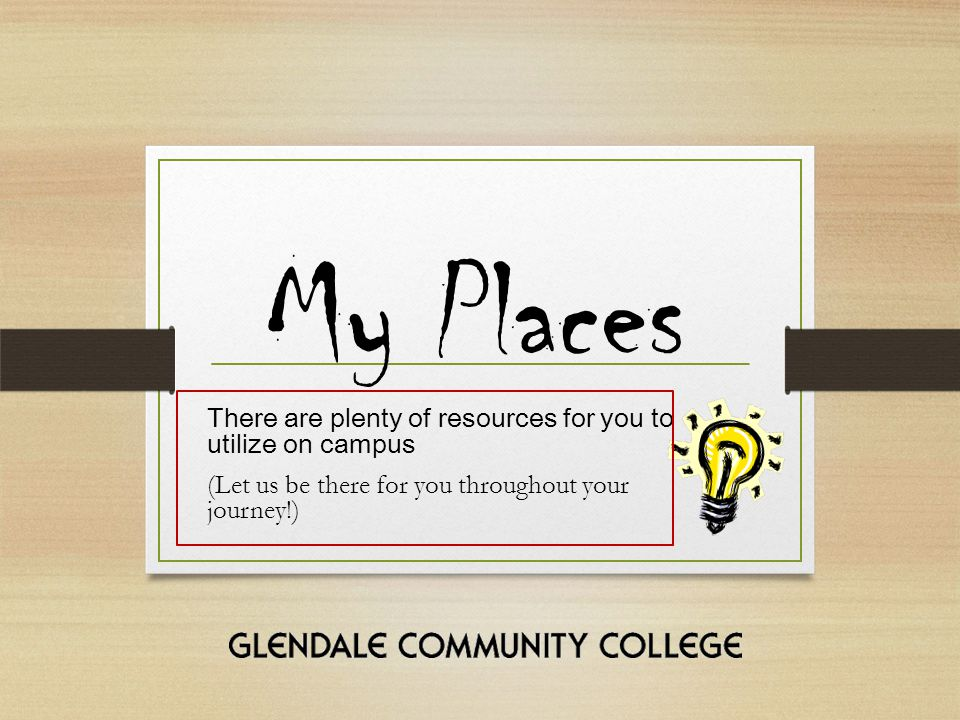 My Places There are plenty of resources for you to utilize on campus