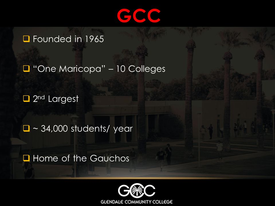 GCC Founded in 1965 One Maricopa – 10 Colleges 2nd Largest