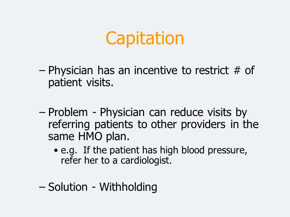 Capitation Physician has an incentive to restrict # of patient visits.