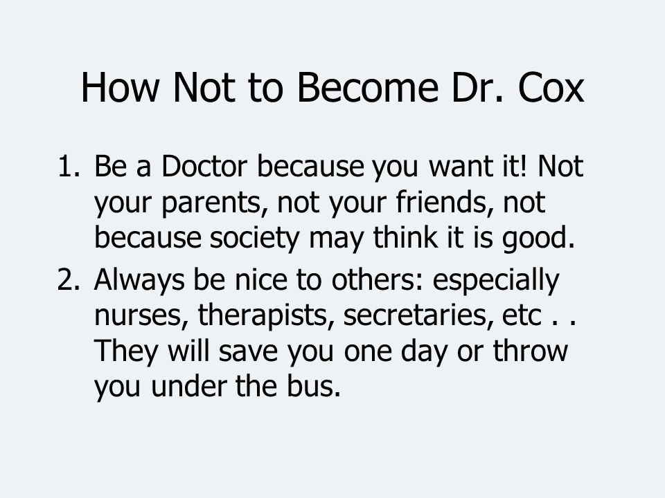 How Not to Become Dr. Cox Be a Doctor because you want it! Not your parents, not your friends, not because society may think it is good.