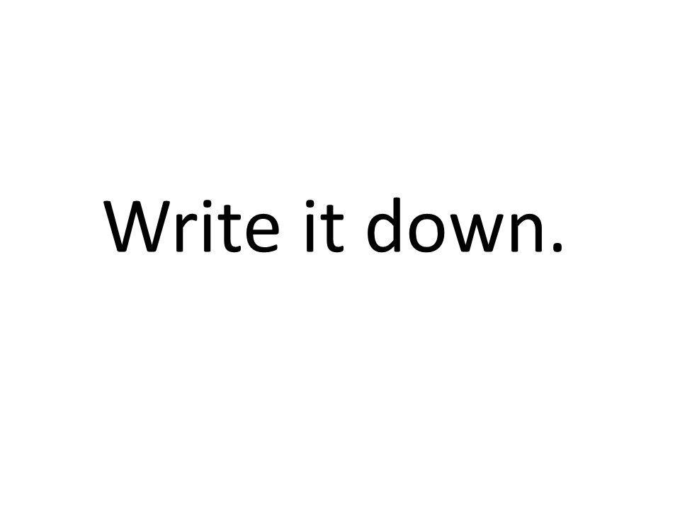 Write it down.