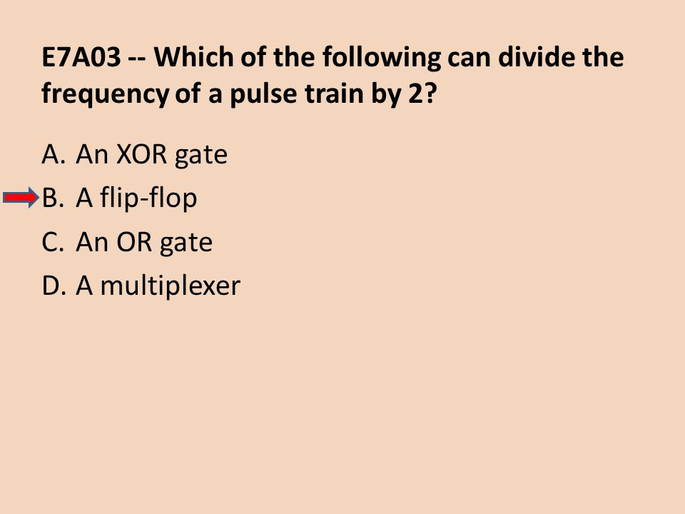E7A03 -- Which of the following can divide the frequency of a pulse train by 2