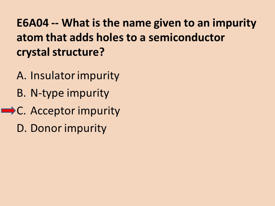 E6A04 -- What is the name given to an impurity atom that adds holes to a semiconductor crystal structure