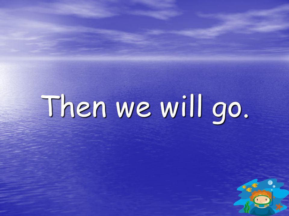 Then we will go.