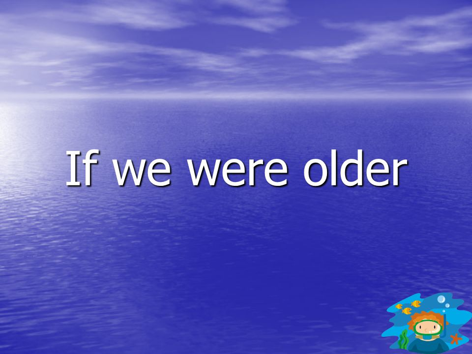 If we were older