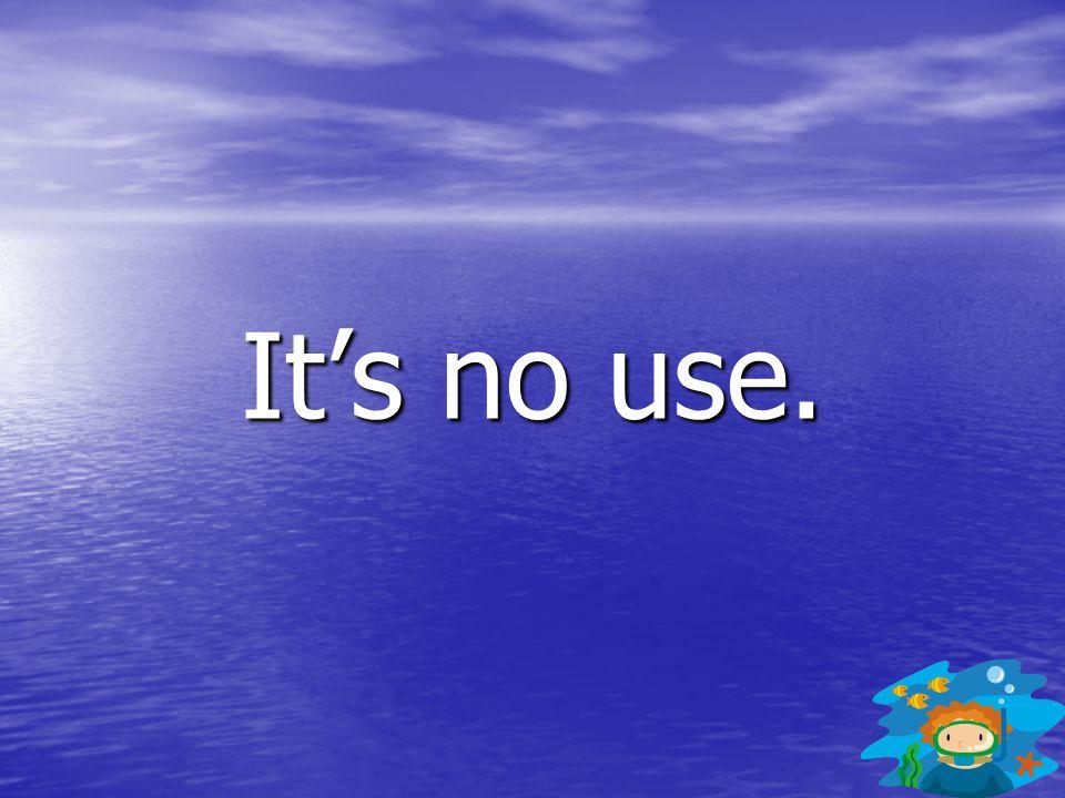 It's no use.