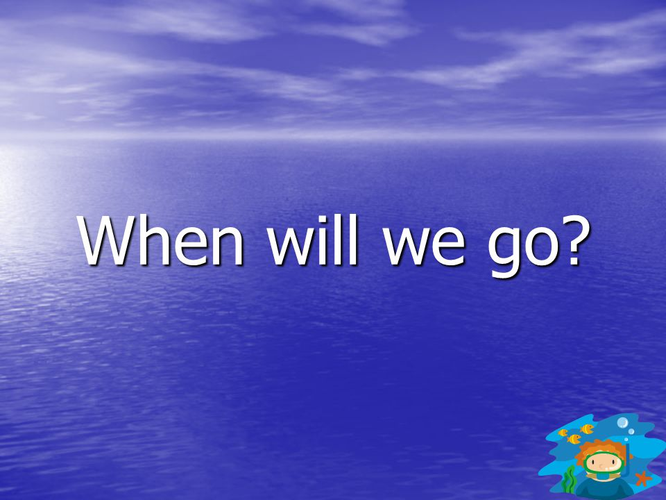 When will we go