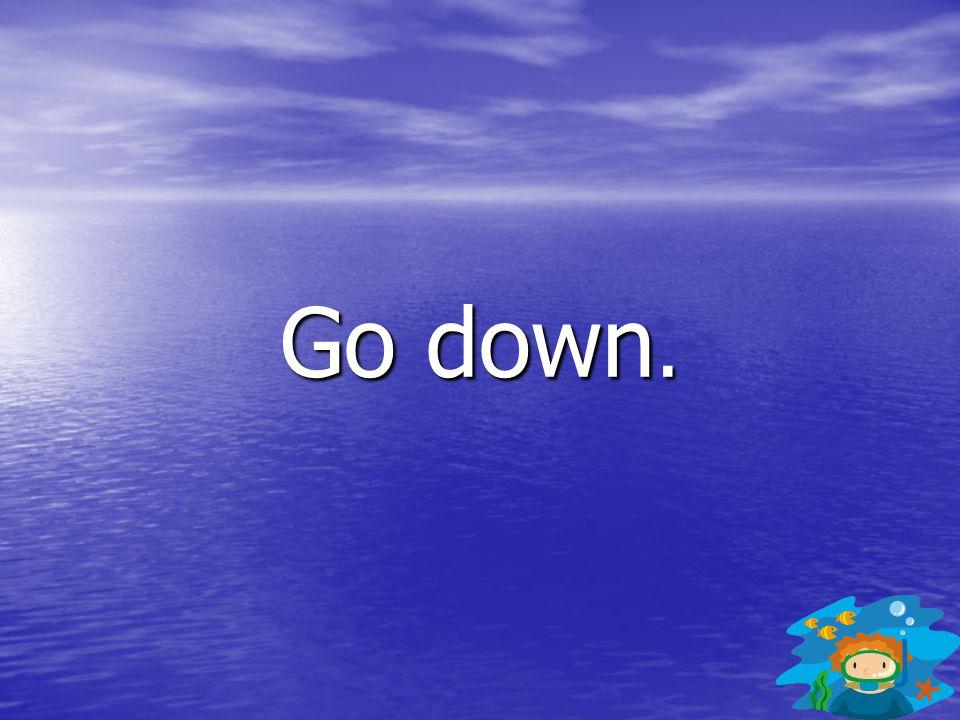 Go down.