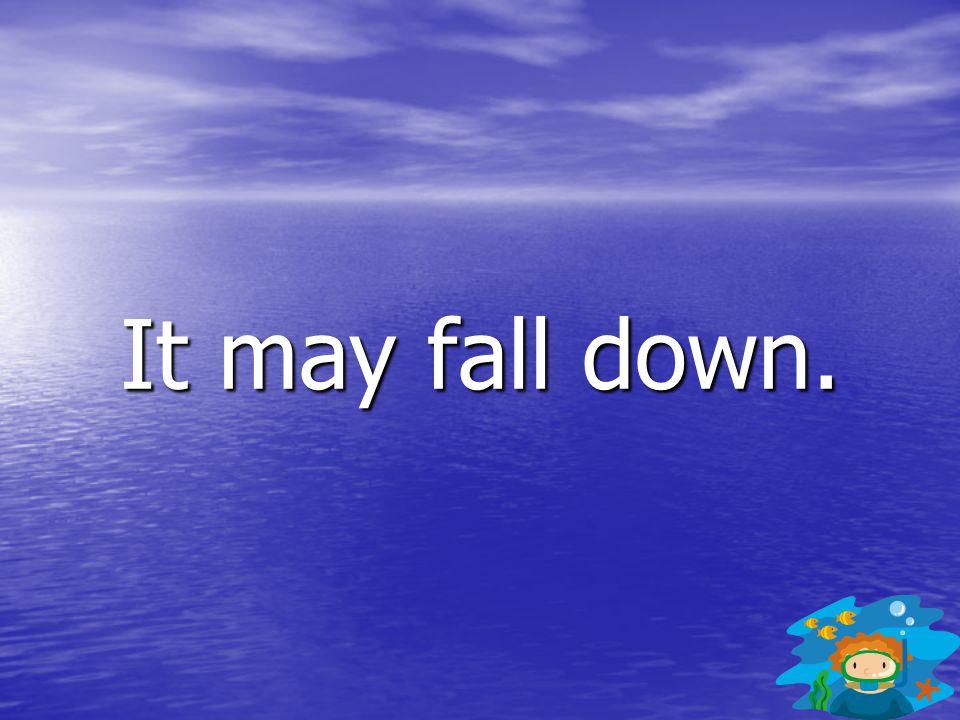 It may fall down.