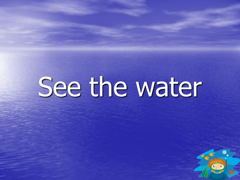 See the water