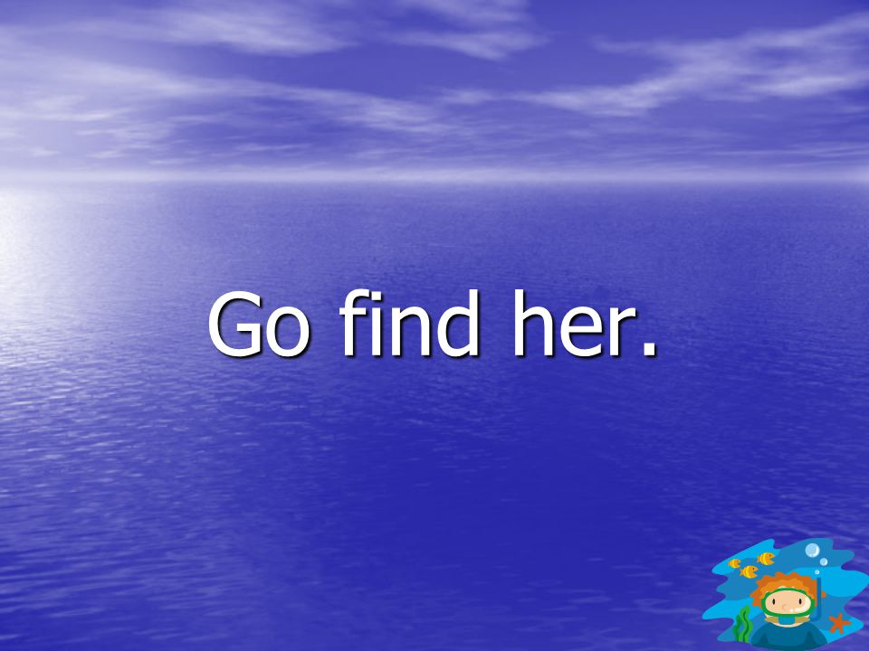 Go find her.