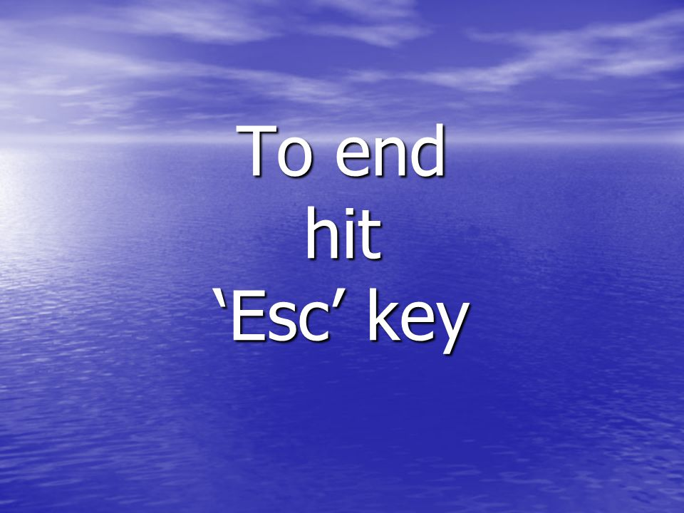To end hit 'Esc' key