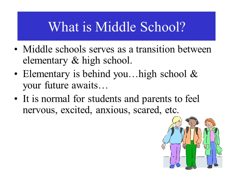 What is Middle School Middle schools serves as a transition between elementary & high school.