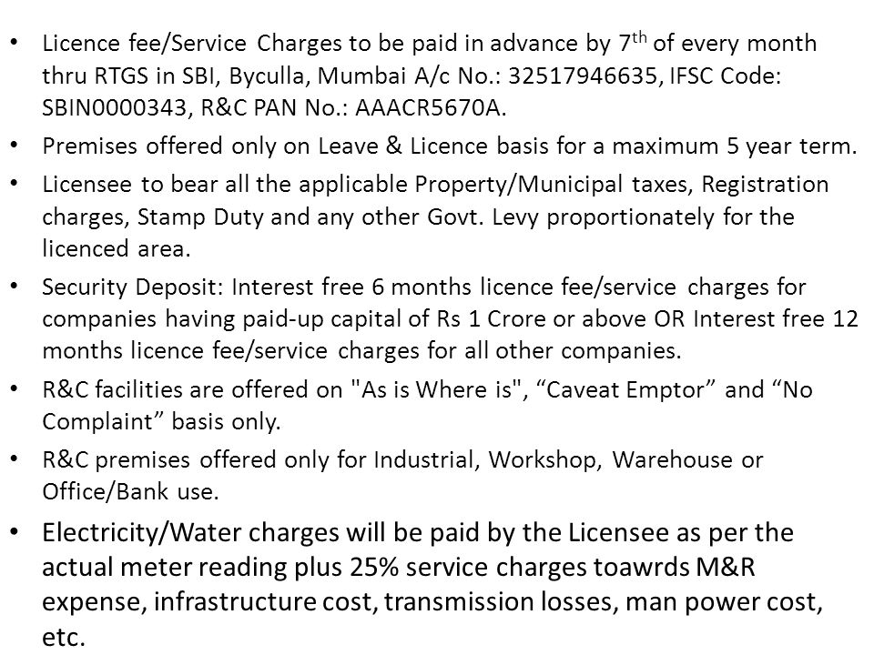 Licence fee/Service Charges to be paid in advance by 7th of every month thru RTGS in SBI, Byculla, Mumbai A/c No.: 32517946635, IFSC Code: SBIN0000343, R&C PAN No.: AAACR5670A.
