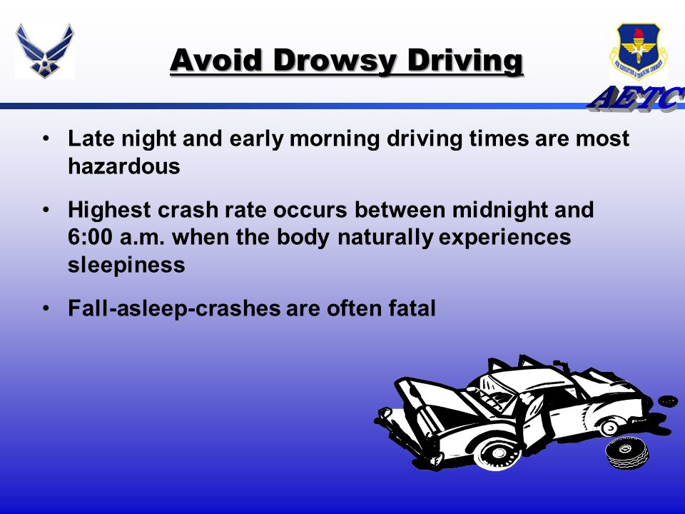 Avoid Drowsy Driving Late night and early morning driving times are most hazardous.