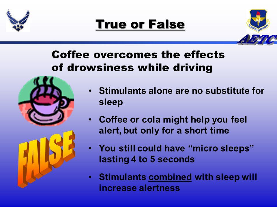 True or False Coffee overcomes the effects of drowsiness while driving. Stimulants alone are no substitute for sleep.