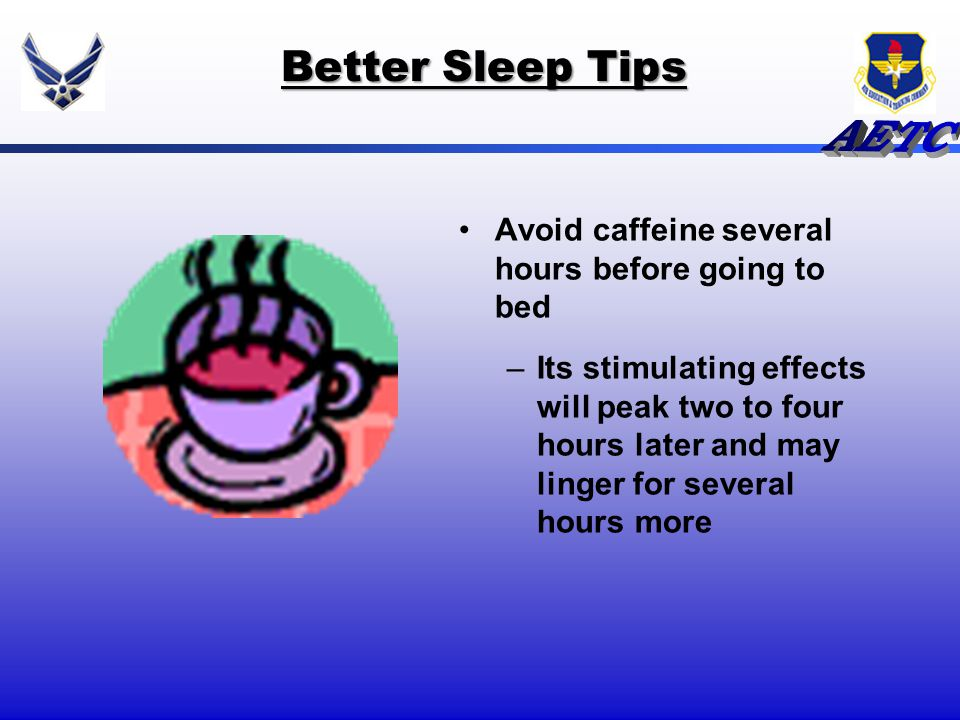 Better Sleep Tips Avoid caffeine several hours before going to bed
