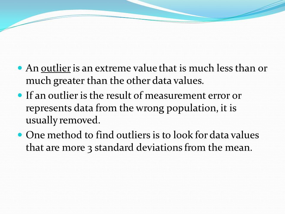 An outlier is an extreme value that is much less than or much greater than the other data values.