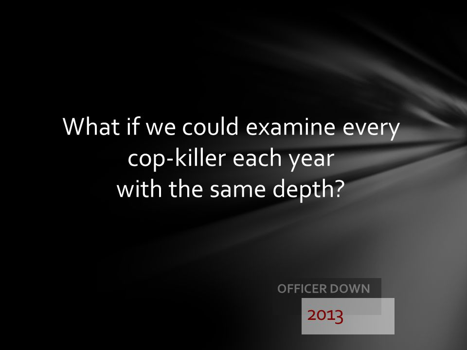 What if we could examine every cop-killer each year with the same depth
