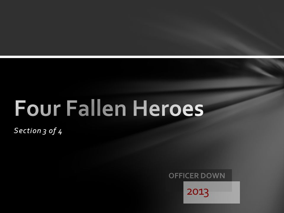 Four Fallen Heroes Section 3 of 4 Officer down 2013