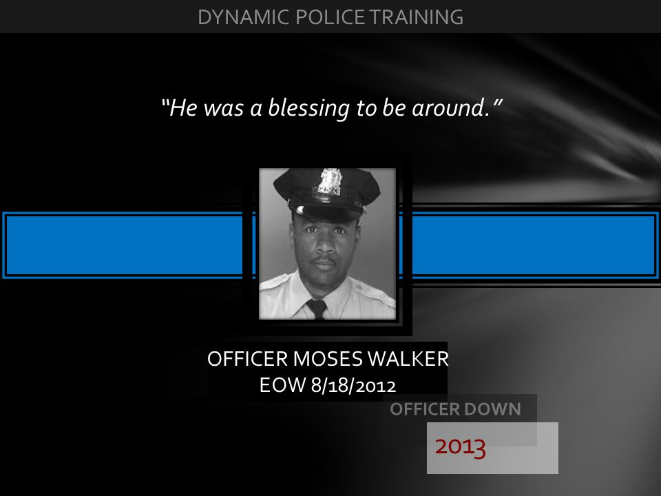 2013 He was a blessing to be around. DYNAMIC POLICE TRAINING