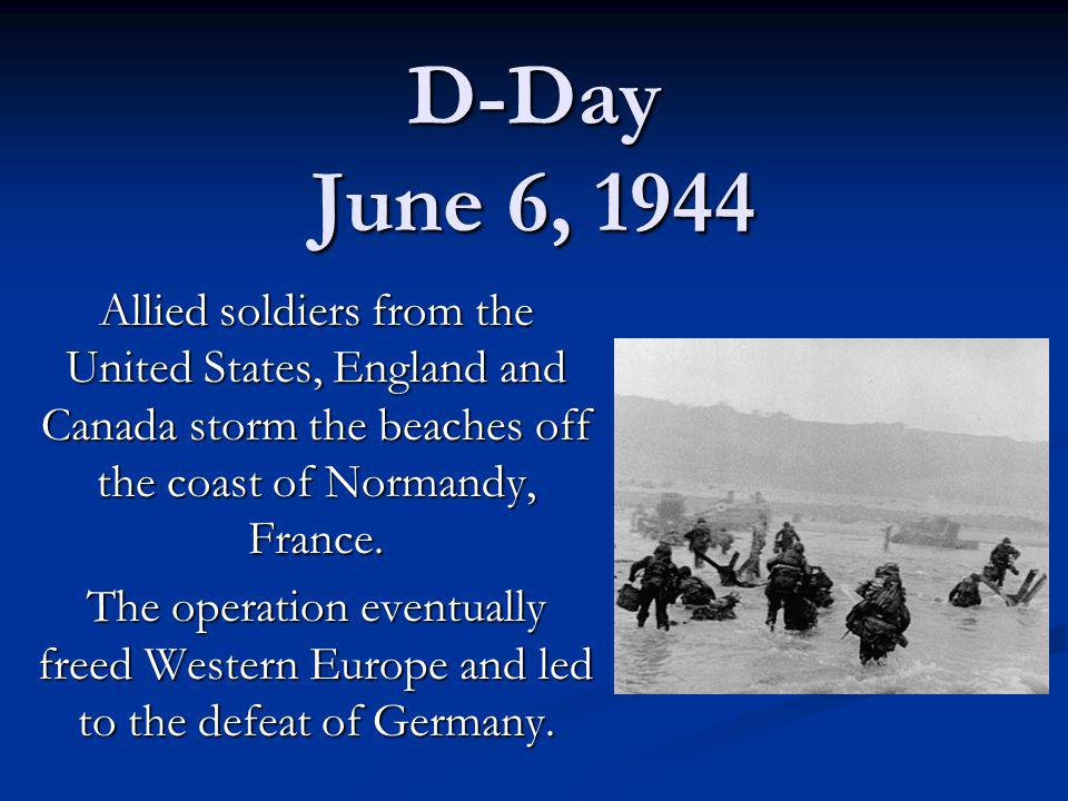 D-Day June 6, 1944 Allied soldiers from the United States, England and Canada storm the beaches off the coast of Normandy, France.