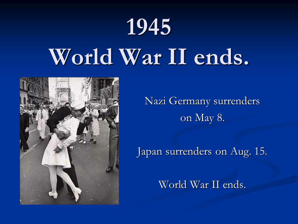 1945 World War II ends. Nazi Germany surrenders on May 8.