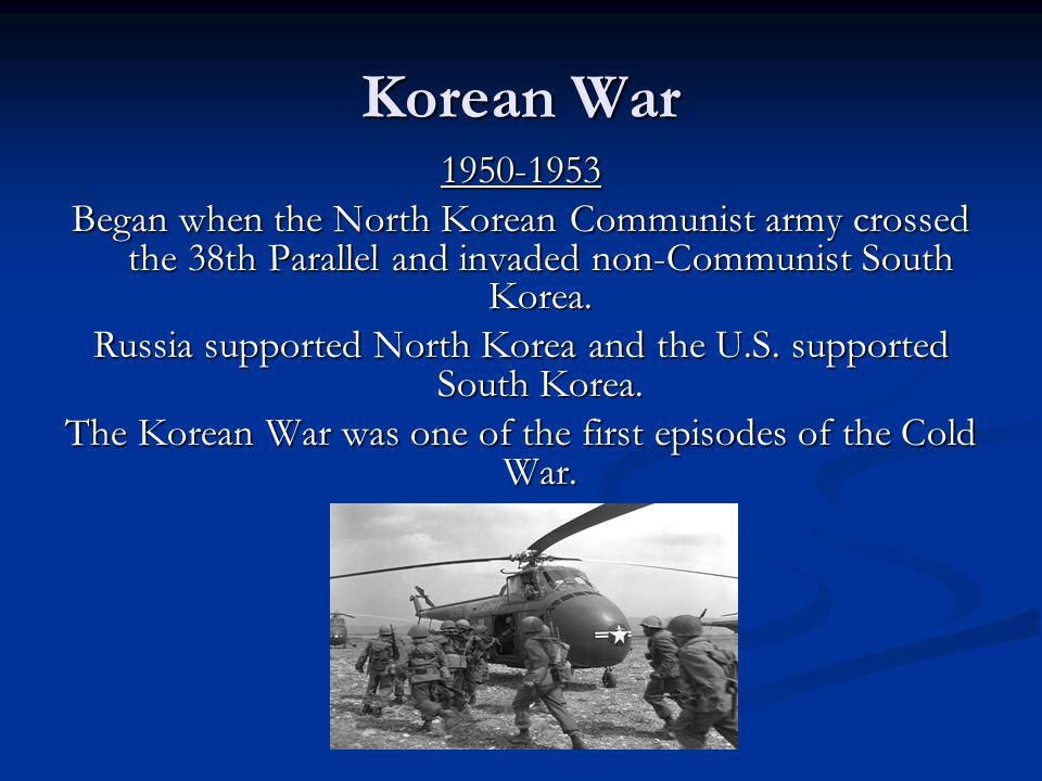 Korean War 1950-1953. Began when the North Korean Communist army crossed the 38th Parallel and invaded non-Communist South Korea.