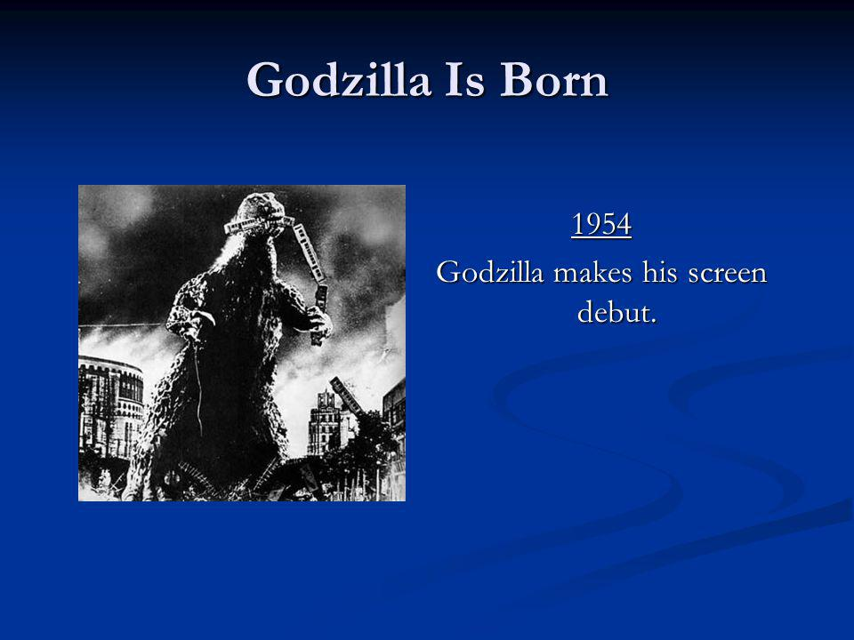 Godzilla Is Born 1954 Godzilla makes his screen debut. 1954