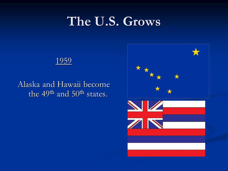 The U.S. Grows 1959 Alaska and Hawaii become the 49th and 50th states.