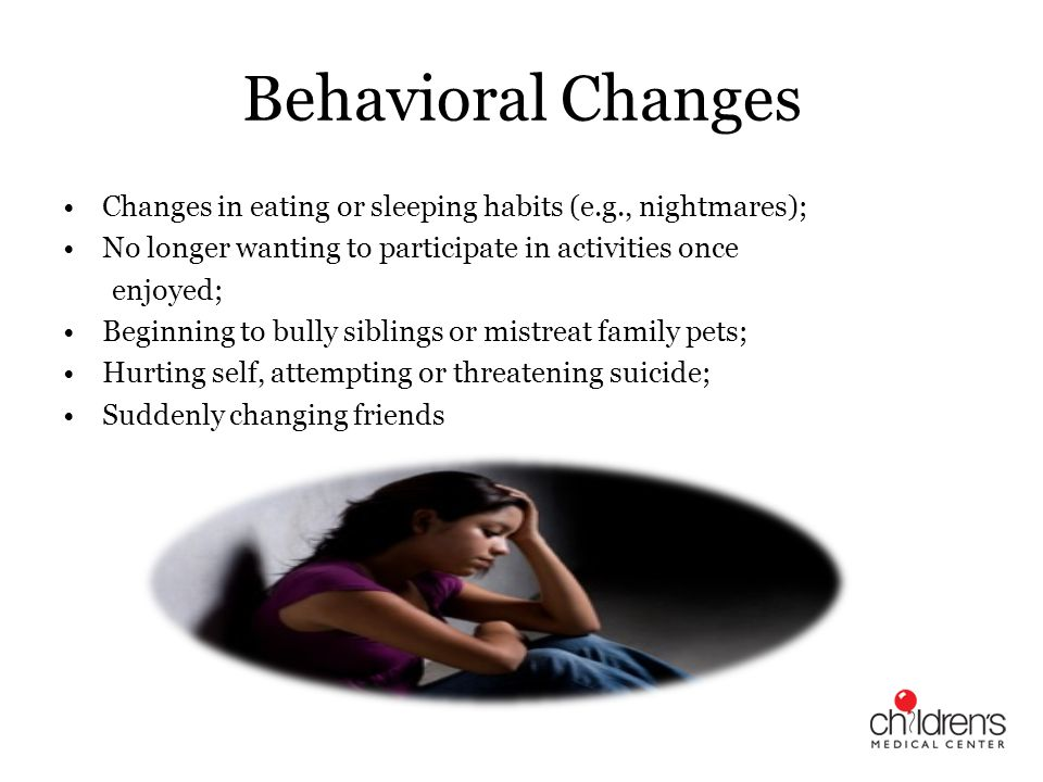 Behavioral Changes Changes in eating or sleeping habits (e.g., nightmares); No longer wanting to participate in activities once.