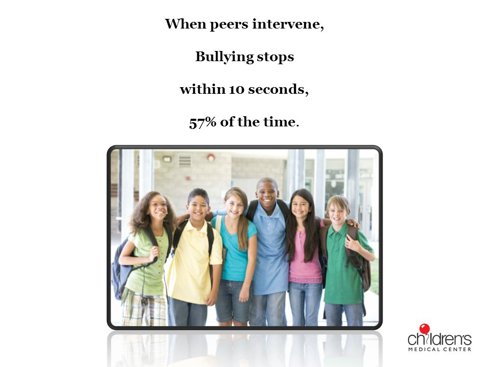 When peers intervene, Bullying stops within 10 seconds, 57% of the time.