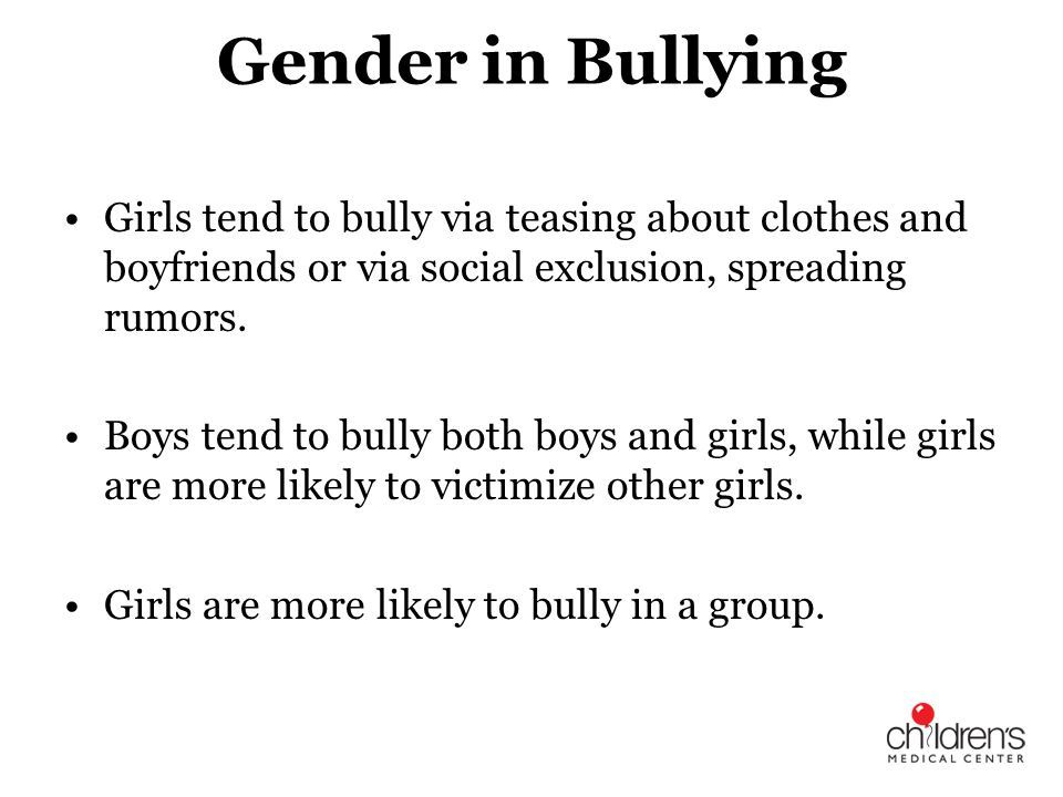 Gender in Bullying Girls tend to bully via teasing about clothes and boyfriends or via social exclusion, spreading rumors.
