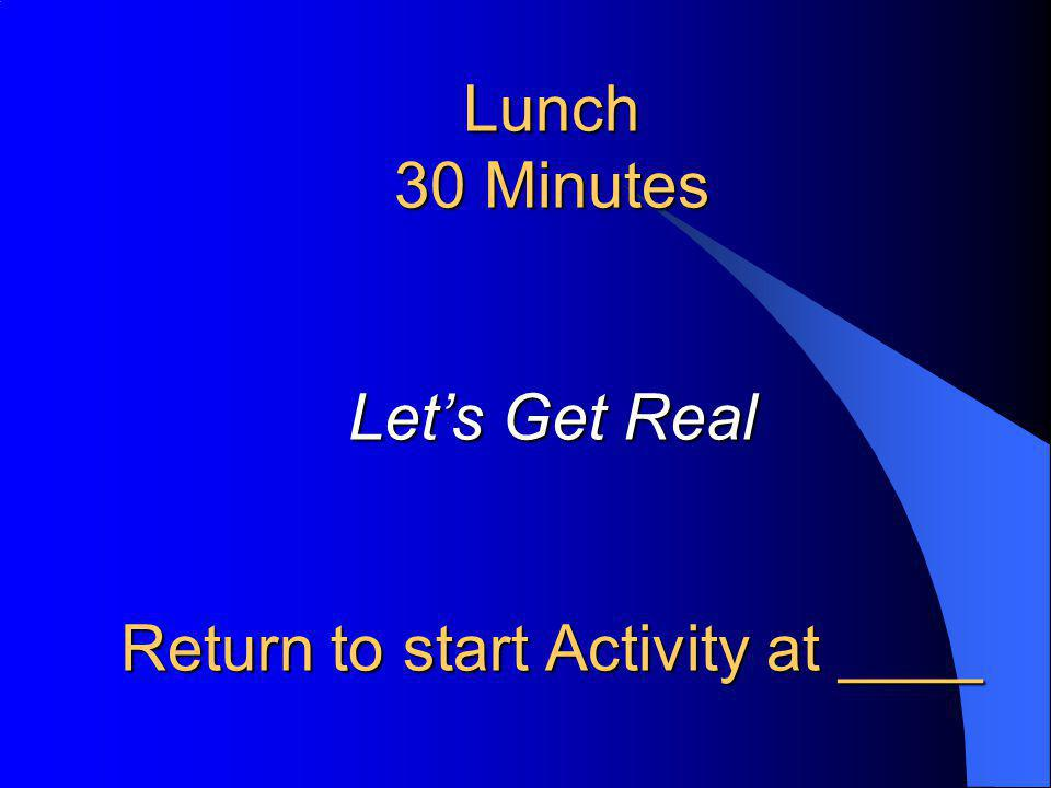 Lunch 30 Minutes Let's Get Real Return to start Activity at ____