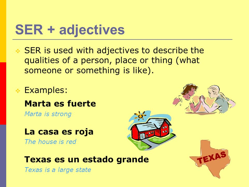 SER + adjectives SER is used with adjectives to describe the qualities of a person, place or thing (what someone or something is like).