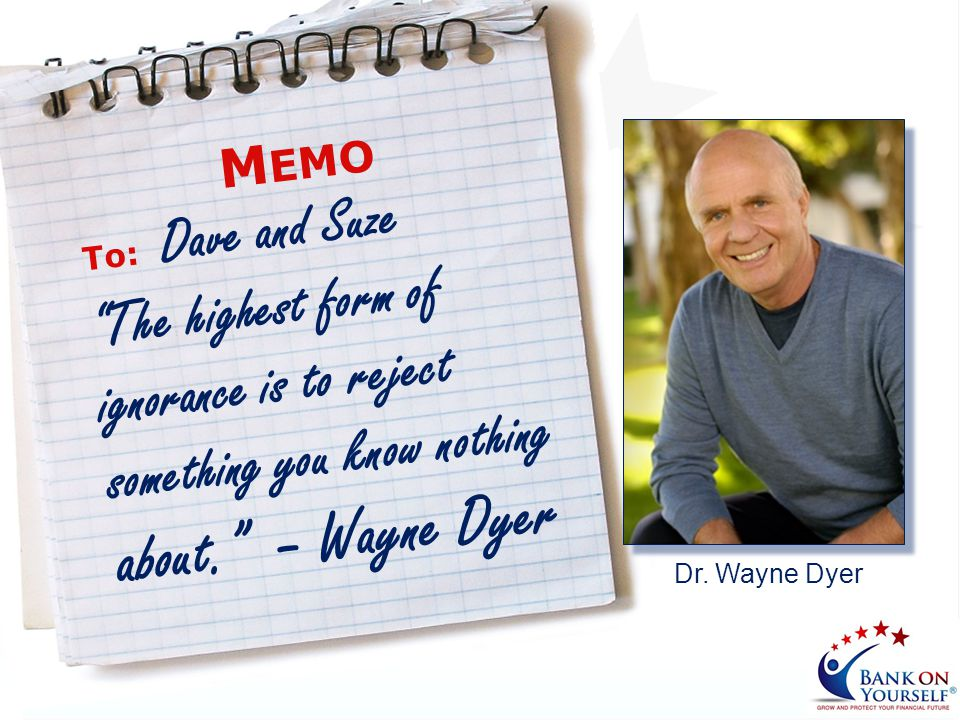 Memo To: Dave and Suze. The highest form of ignorance is to reject something you know nothing about. – Wayne Dyer.