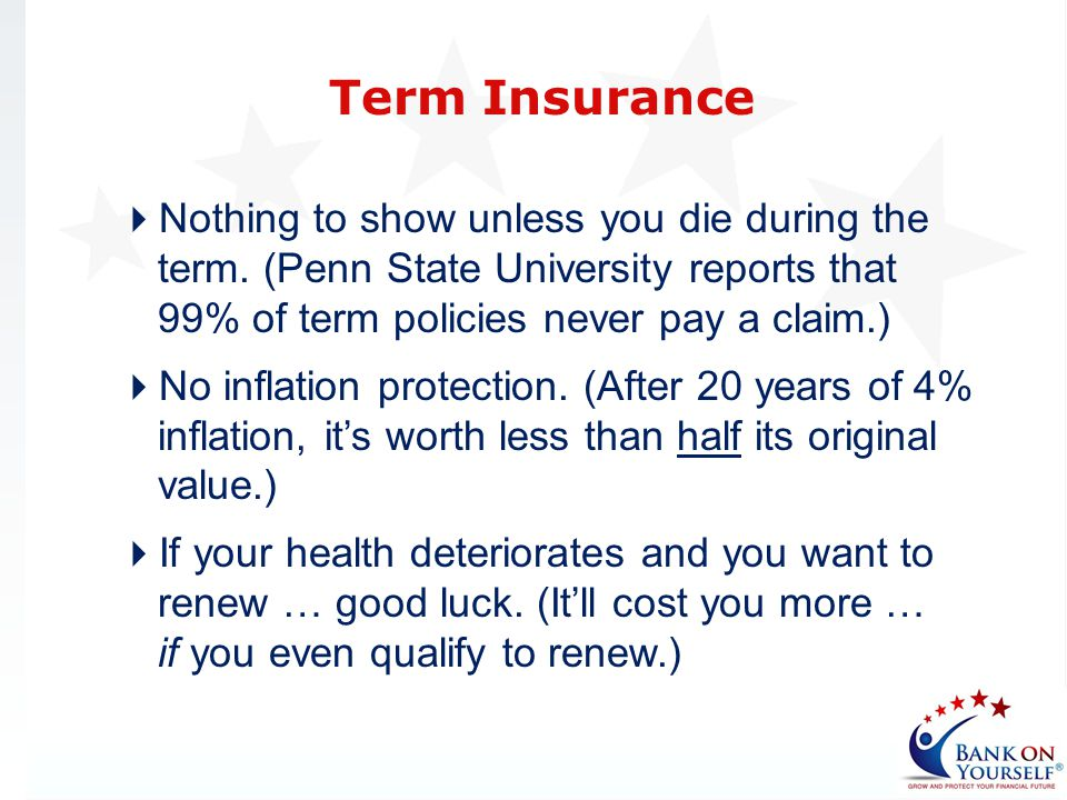 Term Insurance Nothing to show unless you die during the term. (Penn State University reports that 99% of term policies never pay a claim.)