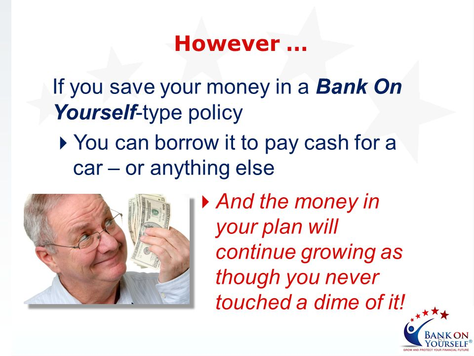 However … If you save your money in a Bank On Yourself-type policy. You can borrow it to pay cash for a car – or anything else.