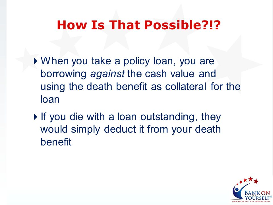 How Is That Possible ! When you take a policy loan, you are borrowing against the cash value and using the death benefit as collateral for the loan.