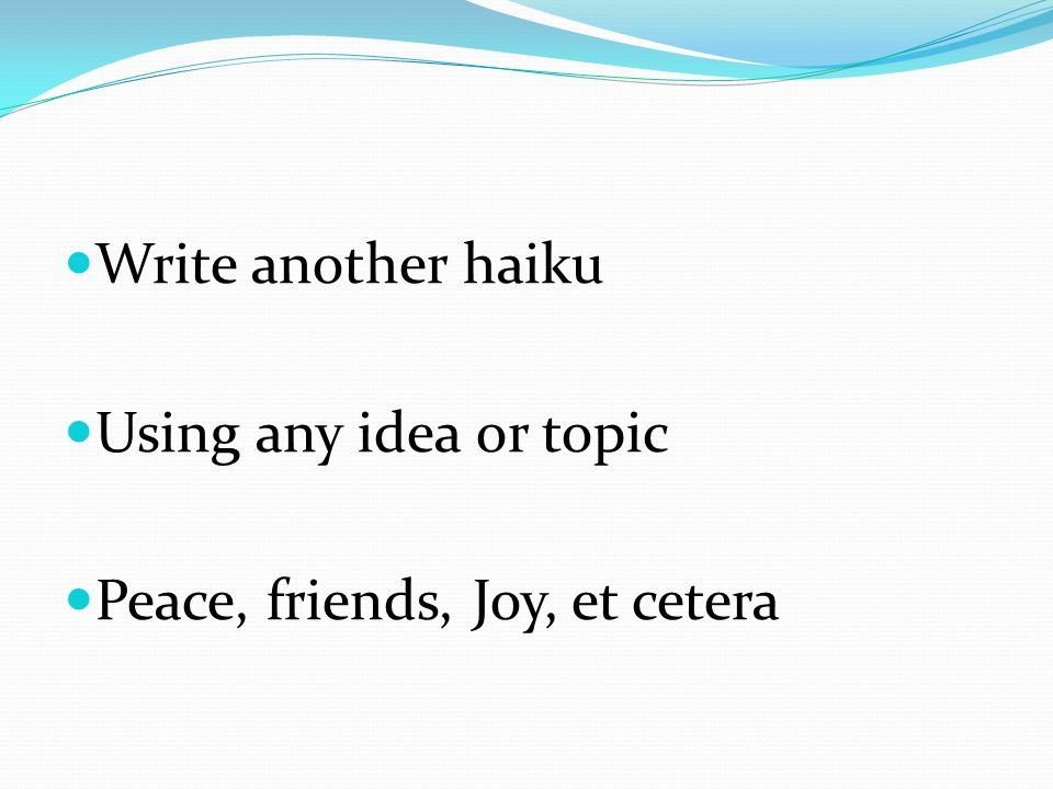 Write another haiku Using any idea or topic Peace, friends, Joy, et cetera