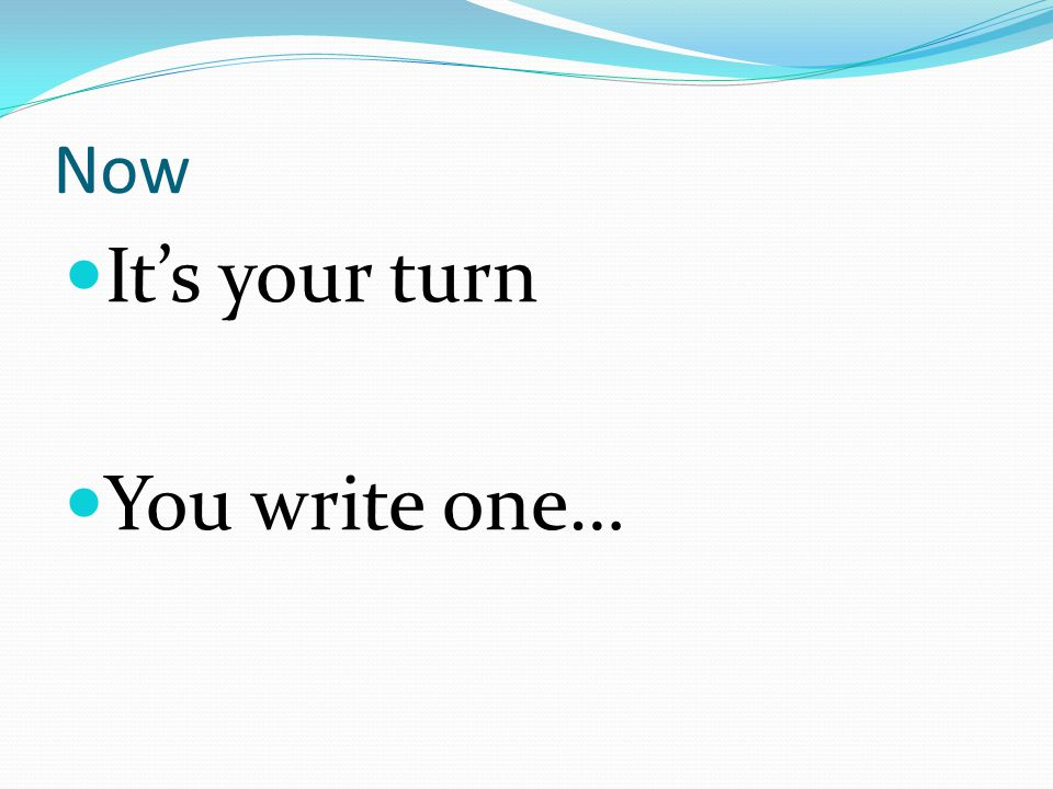 Now It's your turn You write one…