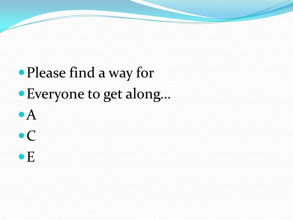 Please find a way for Everyone to get along… A C E