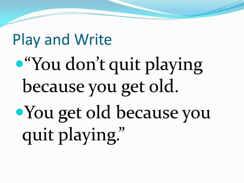 You don't quit playing because you get old.