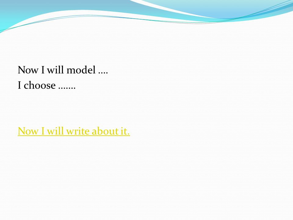 Now I will model …. I choose ……. Now I will write about it.