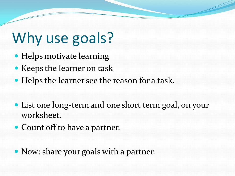 Why use goals Helps motivate learning Keeps the learner on task